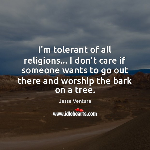 I'm tolerant of all religions… I don't care if someone wants to Jesse Ventura Picture Quote