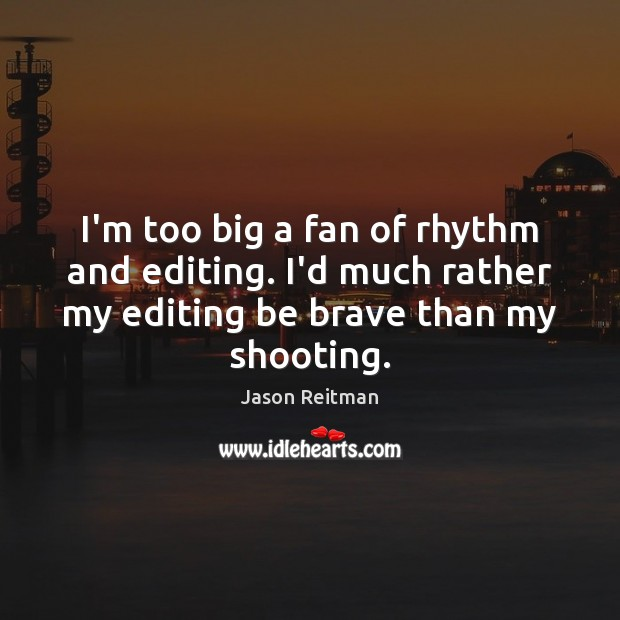 I'm too big a fan of rhythm and editing. I'd much rather Jason Reitman Picture Quote