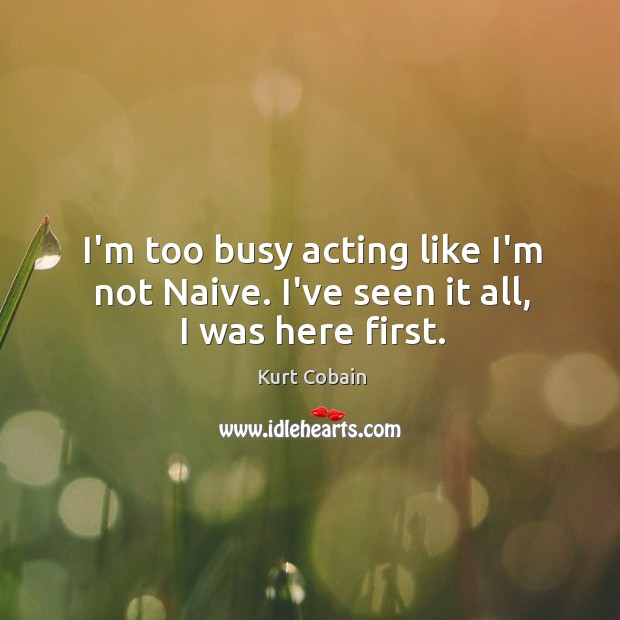 I'm too busy acting like I'm not Naive. I've seen it all, I was here first. Image