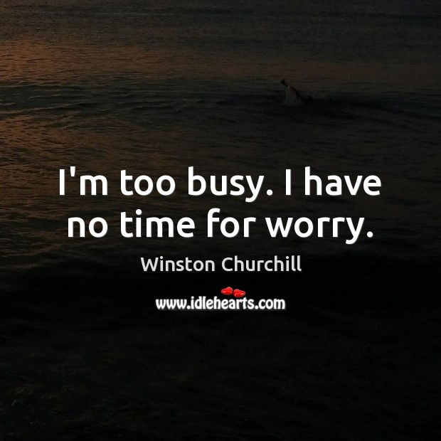 Image, I'm too busy. I have no time for worry.