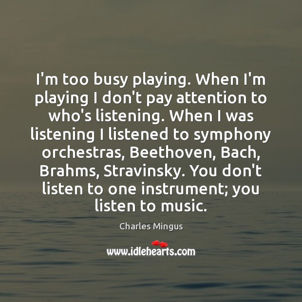 Charles Mingus Picture Quote image saying: I'm too busy playing. When I'm playing I don't pay attention to