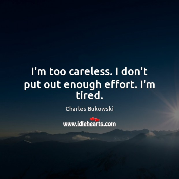 I'm too careless. I don't put out enough effort. I'm tired. Charles Bukowski Picture Quote