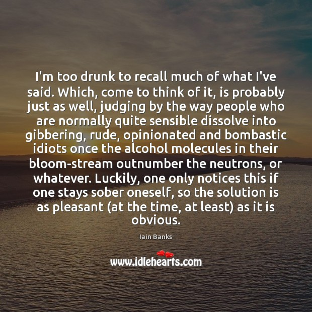 I'm too drunk to recall much of what I've said. Which, come Solution Quotes Image
