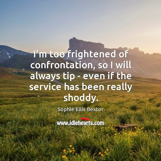 I'm too frightened of confrontation, so I will always tip – even Sophie Ellis Bextor Picture Quote