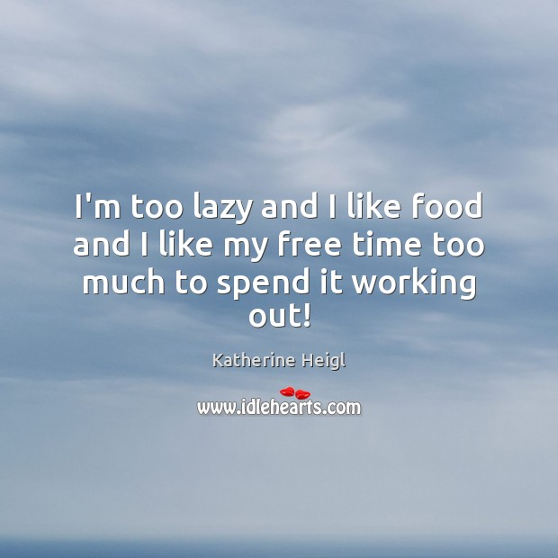 I'm too lazy and I like food and I like my free time too much to spend it working out! Katherine Heigl Picture Quote
