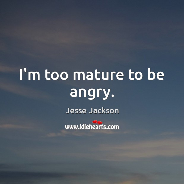 I'm too mature to be angry. Jesse Jackson Picture Quote