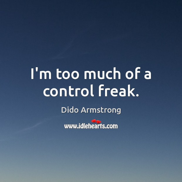I'm too much of a control freak. Image