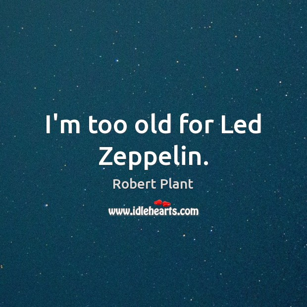I'm too old for Led Zeppelin. Robert Plant Picture Quote