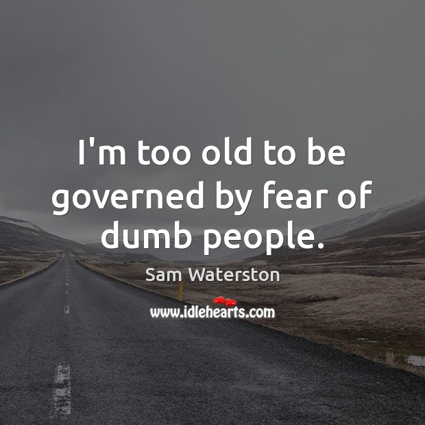 I'm too old to be governed by fear of dumb people. Image