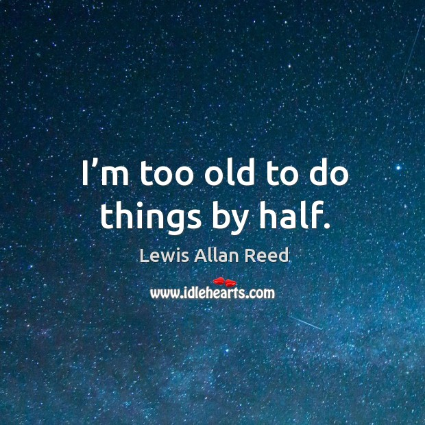 I'm too old to do things by half. Lewis Allan Reed Picture Quote