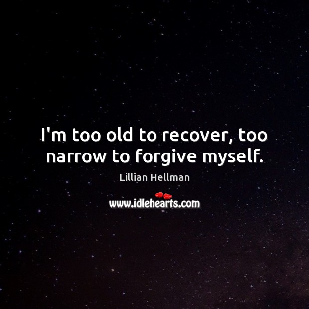 I'm too old to recover, too narrow to forgive myself. Lillian Hellman Picture Quote