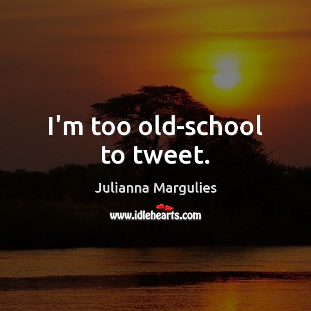 I'm too old-school to tweet. Julianna Margulies Picture Quote
