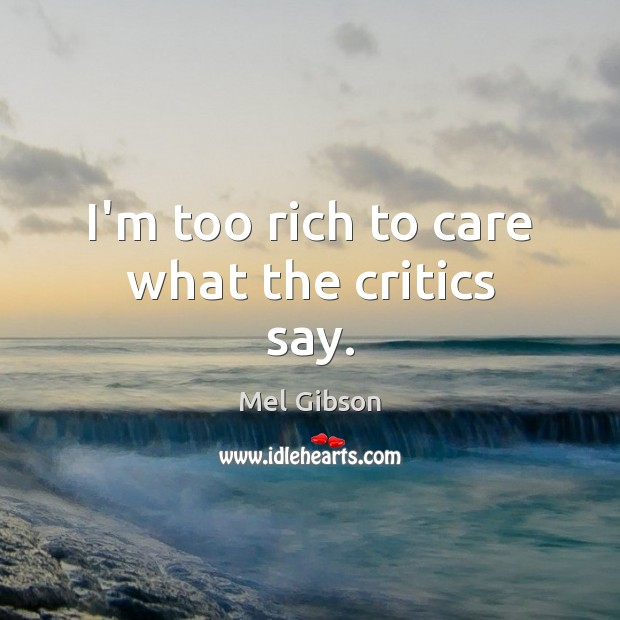 I'm too rich to care what the critics say. Mel Gibson Picture Quote