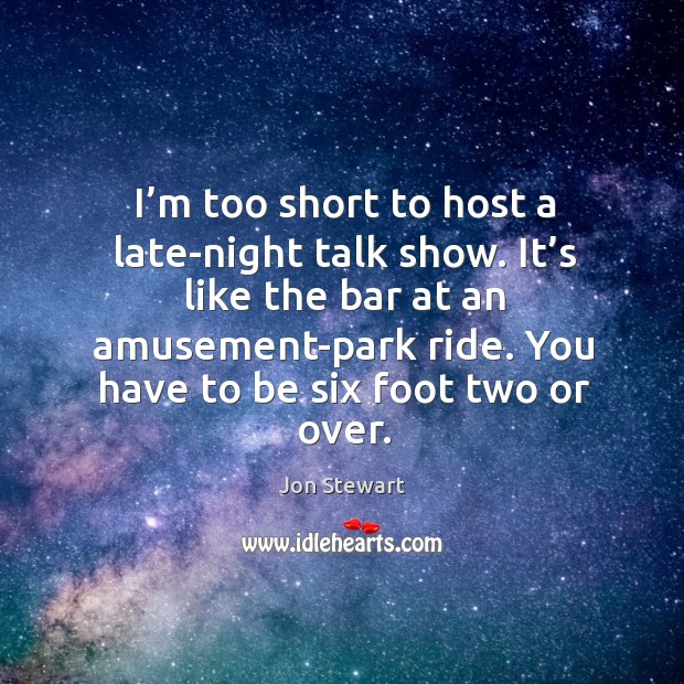 I'm too short to host a late-night talk show. It's like the bar at an amusement-park ride. Image