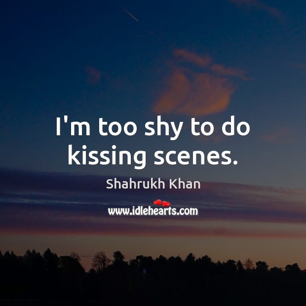 I'm too shy to do kissing scenes. Shahrukh Khan Picture Quote