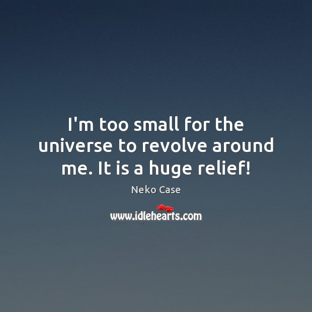 I'm too small for the universe to revolve around me. It is a huge relief! Image