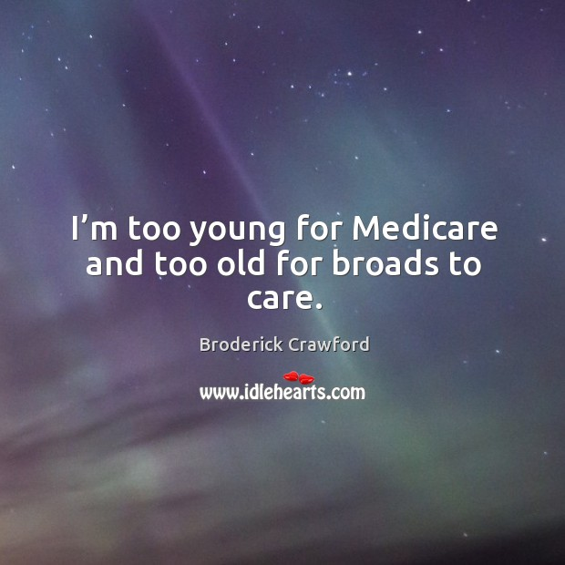 Image, I'm too young for medicare and too old for broads to care.