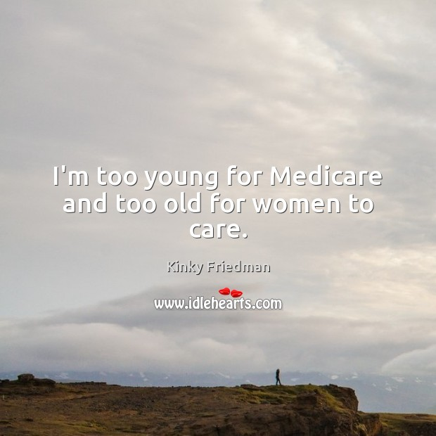 I'm too young for Medicare and too old for women to care. Image
