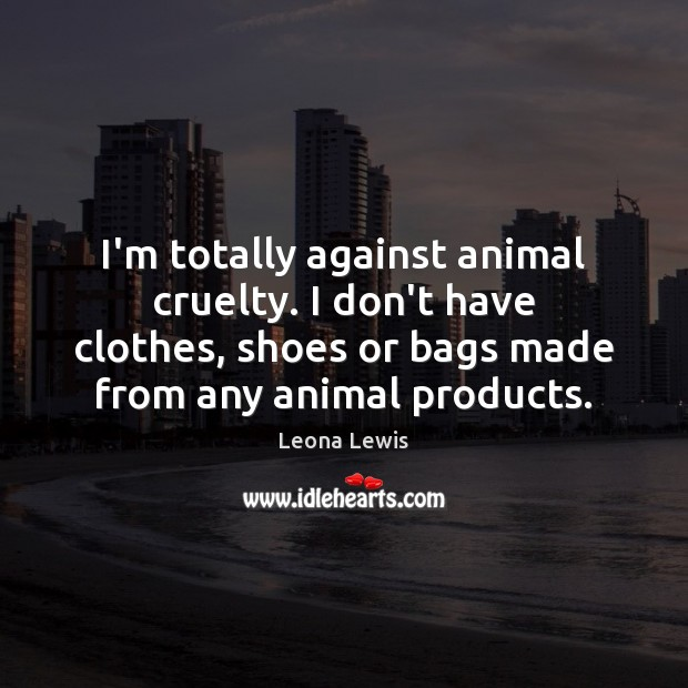 Image, I'm totally against animal cruelty. I don't have clothes, shoes or bags
