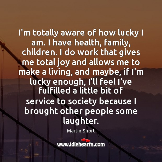 I'm totally aware of how lucky I am. I have health, family, Laughter Quotes Image