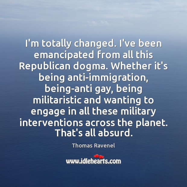 Image, I'm totally changed. I've been emancipated from all this Republican dogma. Whether
