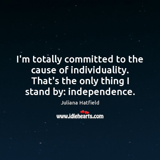 Image, I'm totally committed to the cause of individuality. That's the only thing