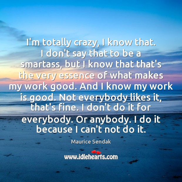 I'm totally crazy, I know that. I don't say that to be Maurice Sendak Picture Quote