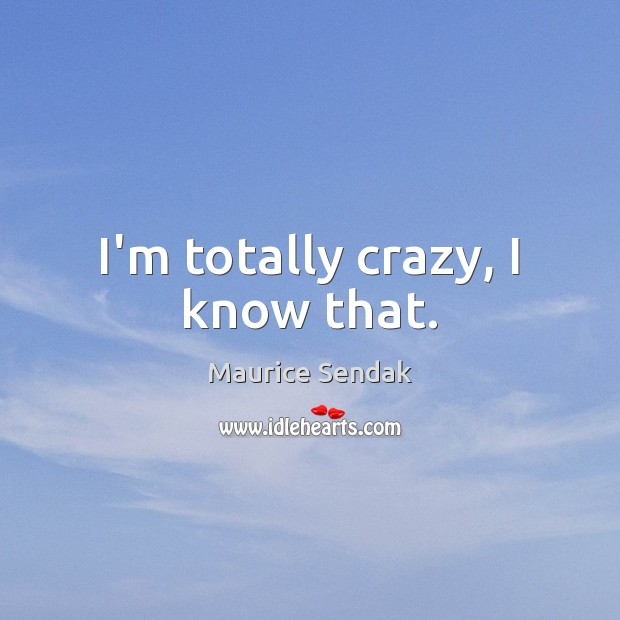 I'm totally crazy, I know that. Image