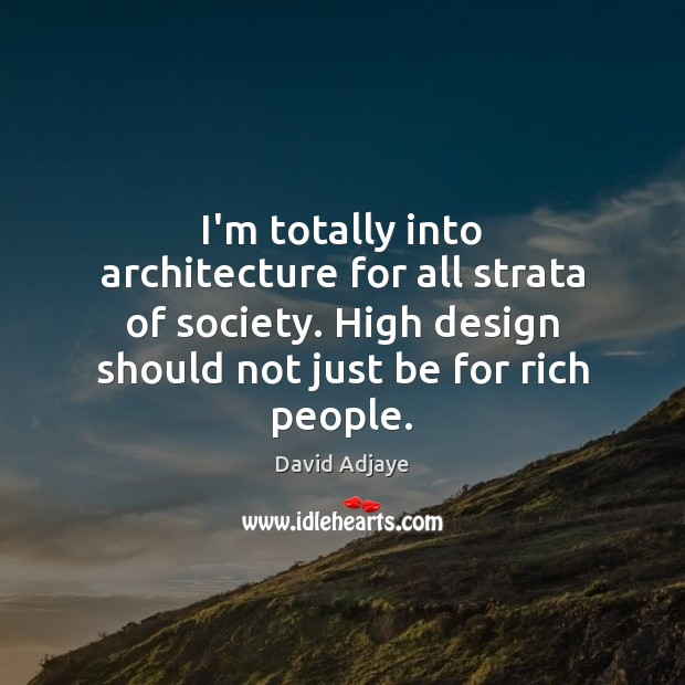 I'm totally into architecture for all strata of society. High design should Image
