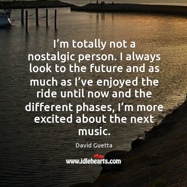 I'm totally not a nostalgic person. I always look to the future and as much as David Guetta Picture Quote