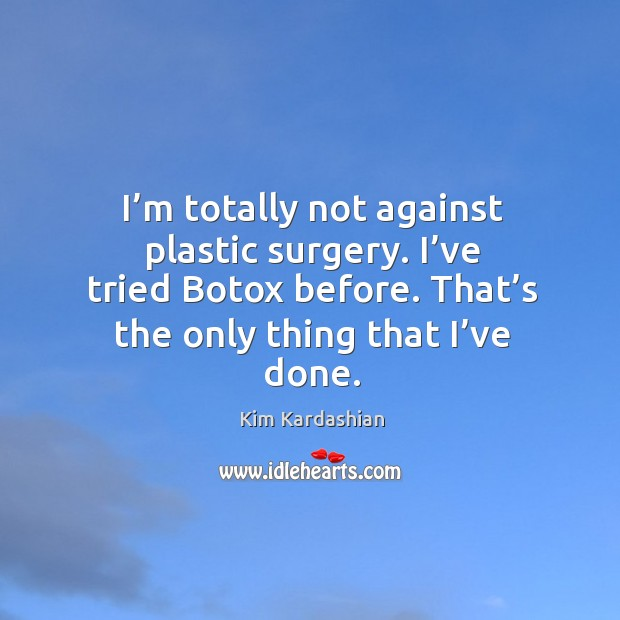 I'm totally not against plastic surgery. I've tried botox before. That's the only thing that I've done. Image