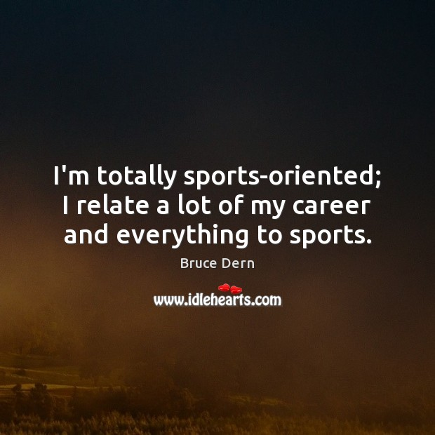 I'm totally sports-oriented; I relate a lot of my career and everything to sports. Sports Quotes Image