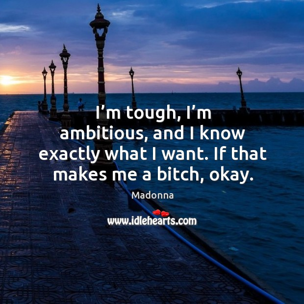 I'm tough, I'm ambitious, and I know exactly what I want. If that makes me a bitch, okay. Image