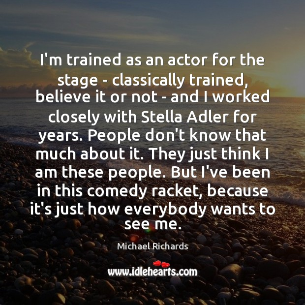 Image, I'm trained as an actor for the stage – classically trained, believe