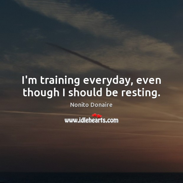 I'm training everyday, even though I should be resting. Nonito Donaire Picture Quote