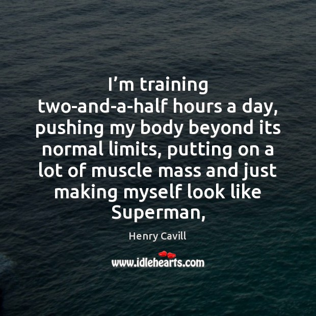 I'm training two-and-a-half hours a day, pushing my body beyond its Henry Cavill Picture Quote