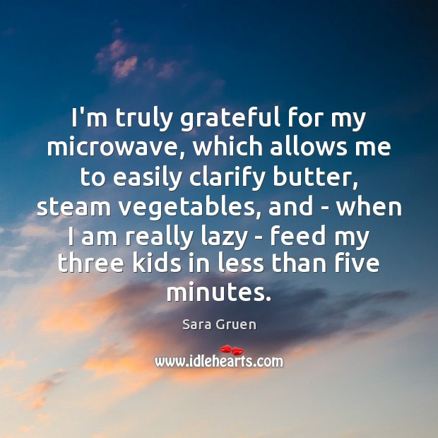 I'm truly grateful for my microwave, which allows me to easily clarify Sara Gruen Picture Quote