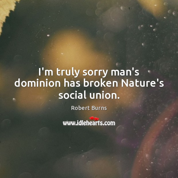I'm truly sorry man's dominion has broken Nature's social union. Nature Quotes Image