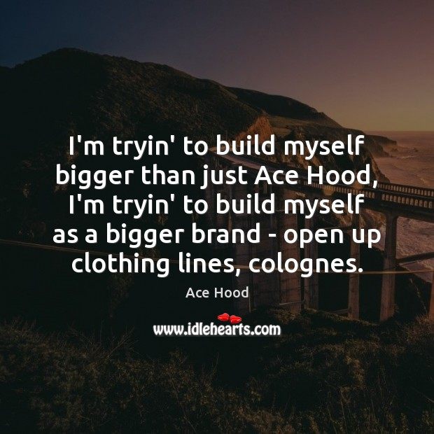 Image, I'm tryin' to build myself bigger than just Ace Hood, I'm tryin'