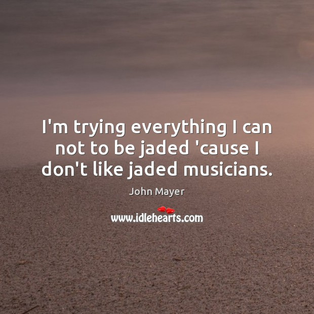 Image, I'm trying everything I can not to be jaded 'cause I don't like jaded musicians.