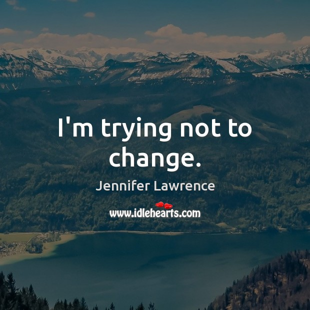 I'm trying not to change. Jennifer Lawrence Picture Quote