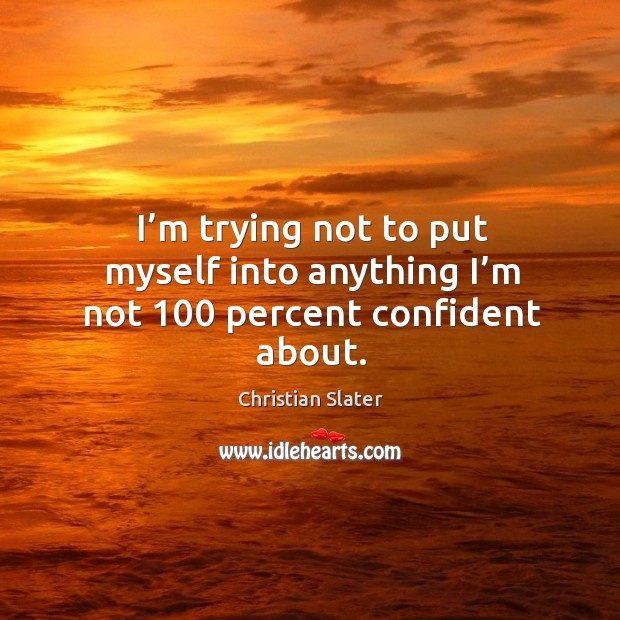 I'm trying not to put myself into anything I'm not 100 percent confident about. Image