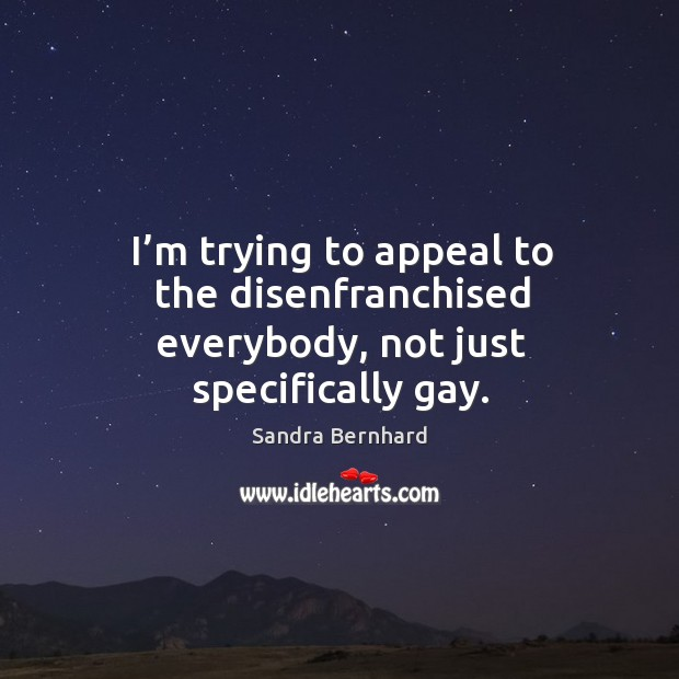 I'm trying to appeal to the disenfranchised everybody, not just specifically gay. Image