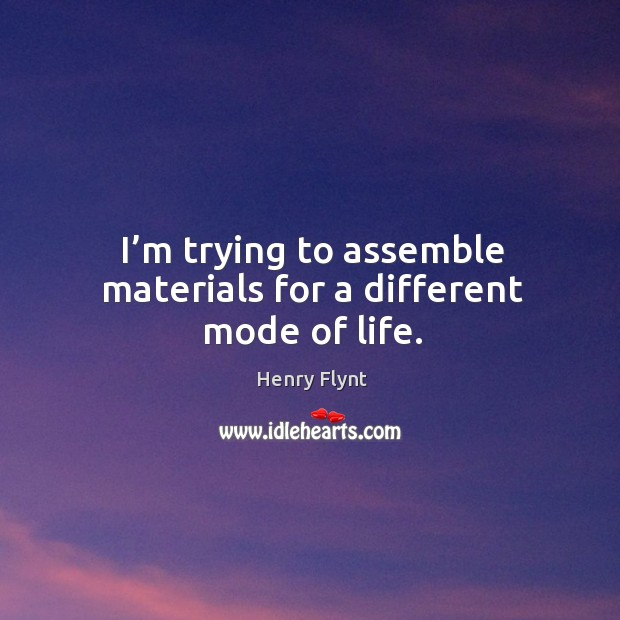 I'm trying to assemble materials for a different mode of life. Henry Flynt Picture Quote