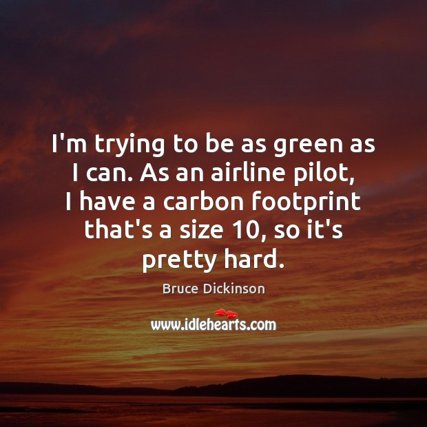 I'm trying to be as green as I can. As an airline Bruce Dickinson Picture Quote
