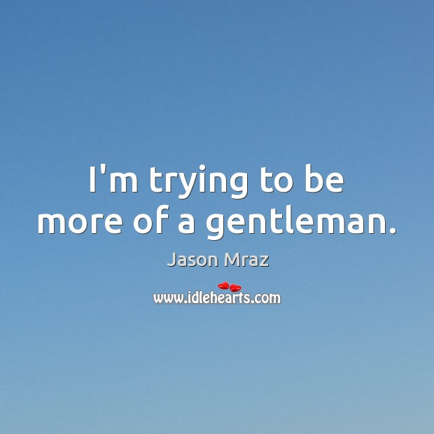 I'm trying to be more of a gentleman. Image