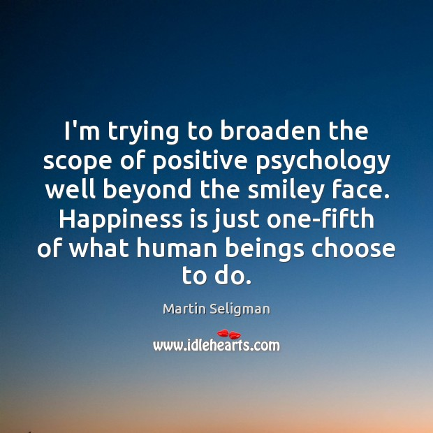 I'm trying to broaden the scope of positive psychology well beyond the Martin Seligman Picture Quote