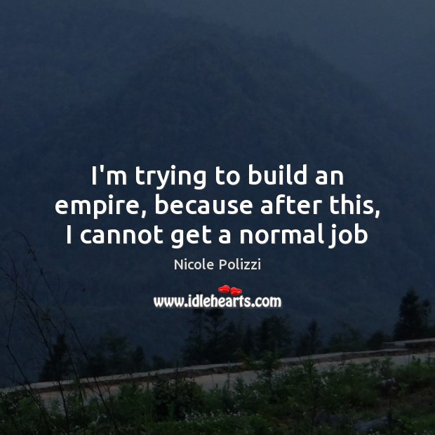 I'm trying to build an empire, because after this, I cannot get a normal job Nicole Polizzi Picture Quote