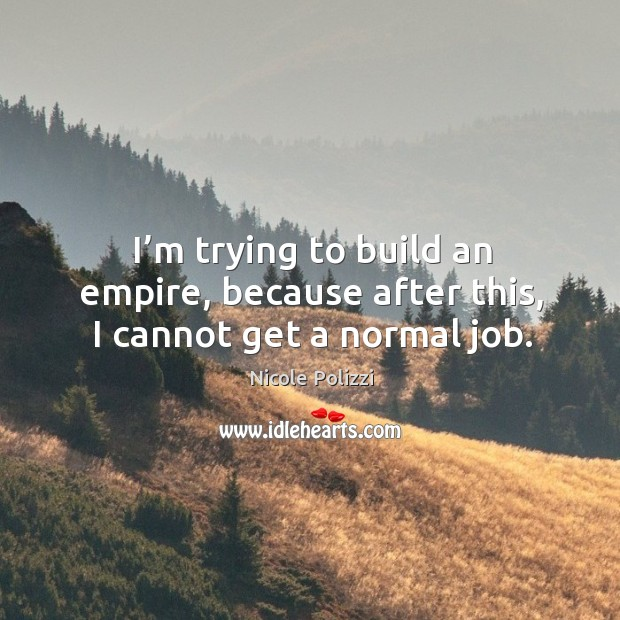 I'm trying to build an empire, because after this, I cannot get a normal job. Nicole Polizzi Picture Quote