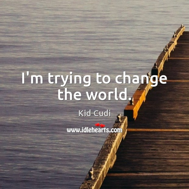 I'm trying to change the world. Kid Cudi Picture Quote